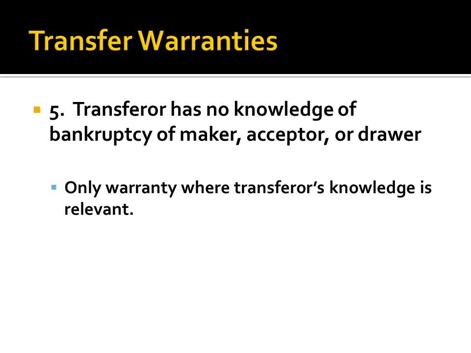  5. Transferor has no knowledge of bankruptcy of maker, acceptor, or drawer  Only warranty where transferor's knowledge is relevant.