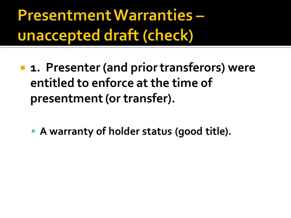 1. Presenter (and prior transferors) were entitled to enforce at the time of presentment (or transfer).  A warranty of holder status (good title).