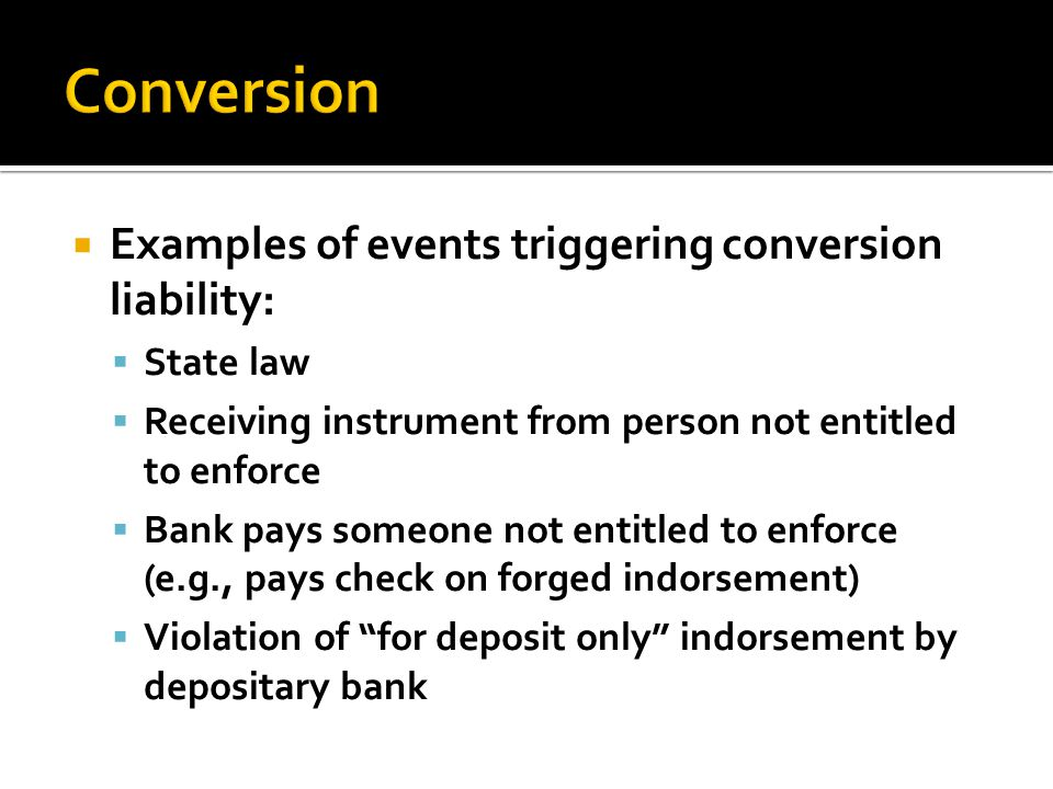  Examples of events triggering conversion liability:  State law  Receiving instrument from person not entitled to enforce  Bank pays someone not entitled to enforce (e.g., pays check on forged indorsement)  Violation of for deposit only indorsement by depositary bank