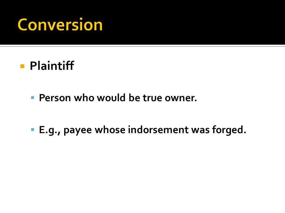  Plaintiff  Person who would be true owner.  E.g., payee whose indorsement was forged.
