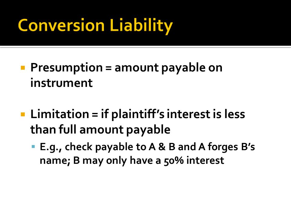  Presumption = amount payable on instrument  Limitation = if plaintiff's interest is less than full amount payable  E.g., check payable to A & B and A forges B's name; B may only have a 50% interest