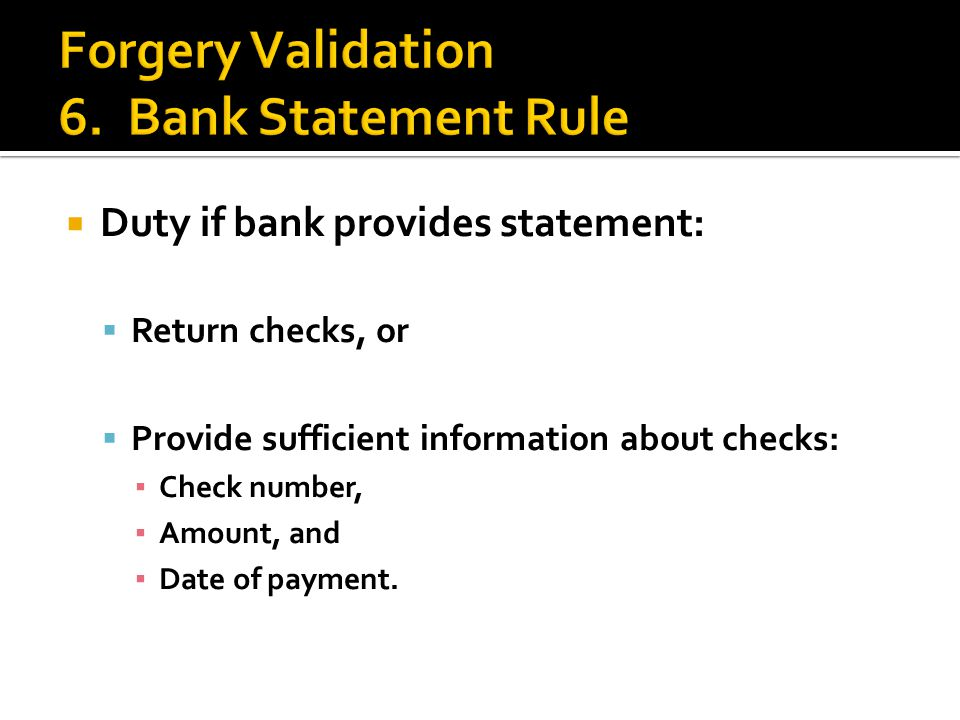  Duty if bank provides statement:  Return checks, or  Provide sufficient information about checks: ▪ Check number, ▪ Amount, and ▪ Date of payment.