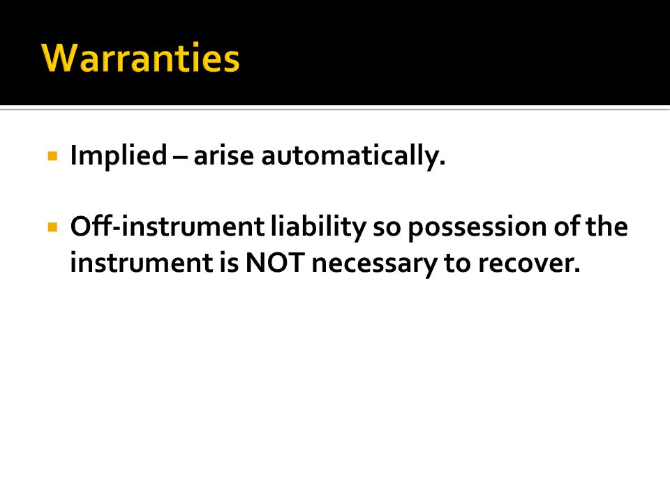  Off-instrument liability so possession of the instrument is NOT necessary to recover.