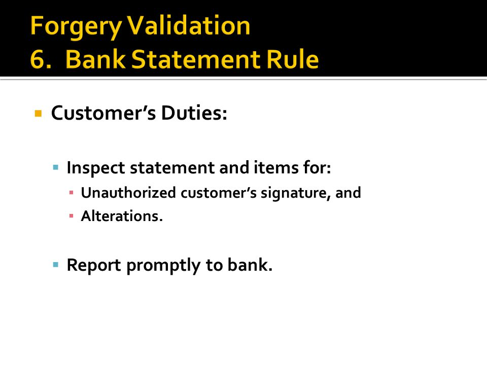  Customer's Duties:  Inspect statement and items for: ▪ Unauthorized customer's signature, and ▪ Alterations.