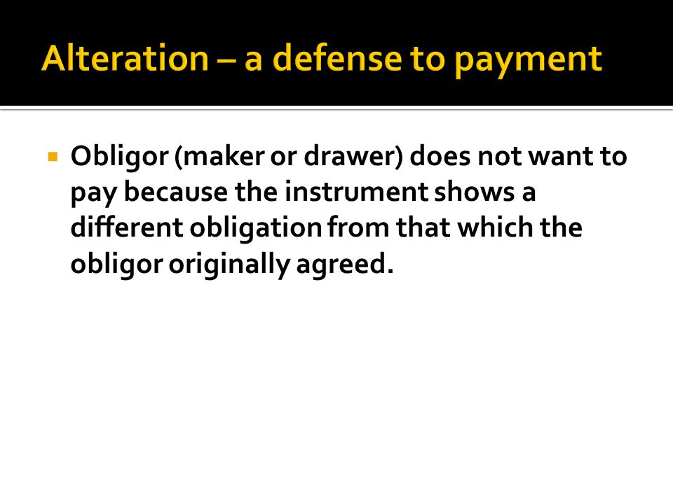  Obligor (maker or drawer) does not want to pay because the instrument shows a different obligation from that which the obligor originally agreed.