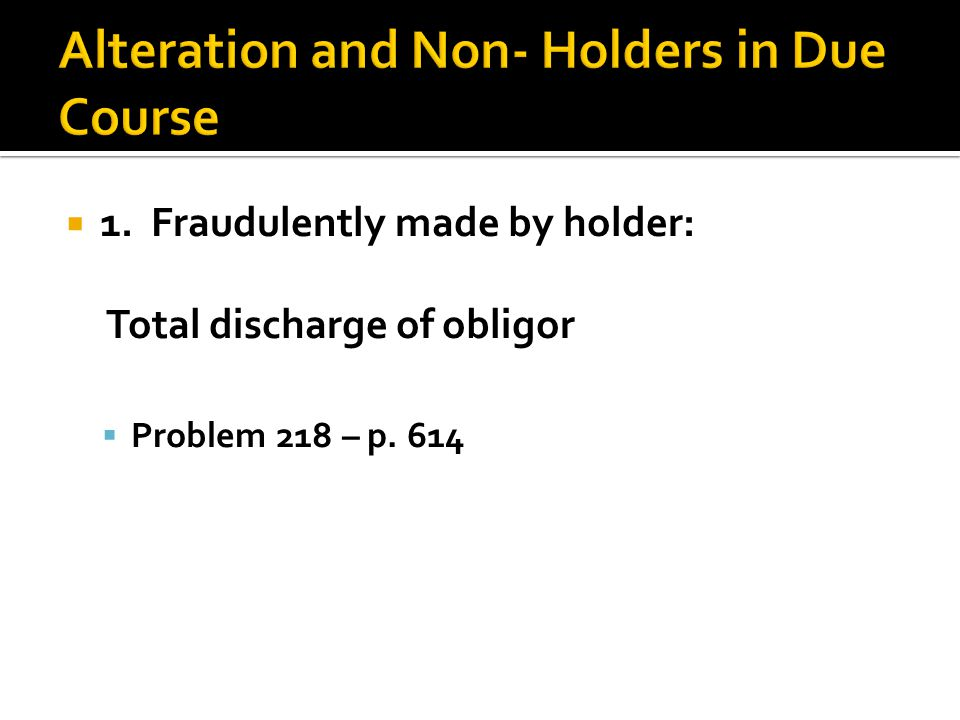  1. Fraudulently made by holder: Total discharge of obligor  Problem 218 – p. 614