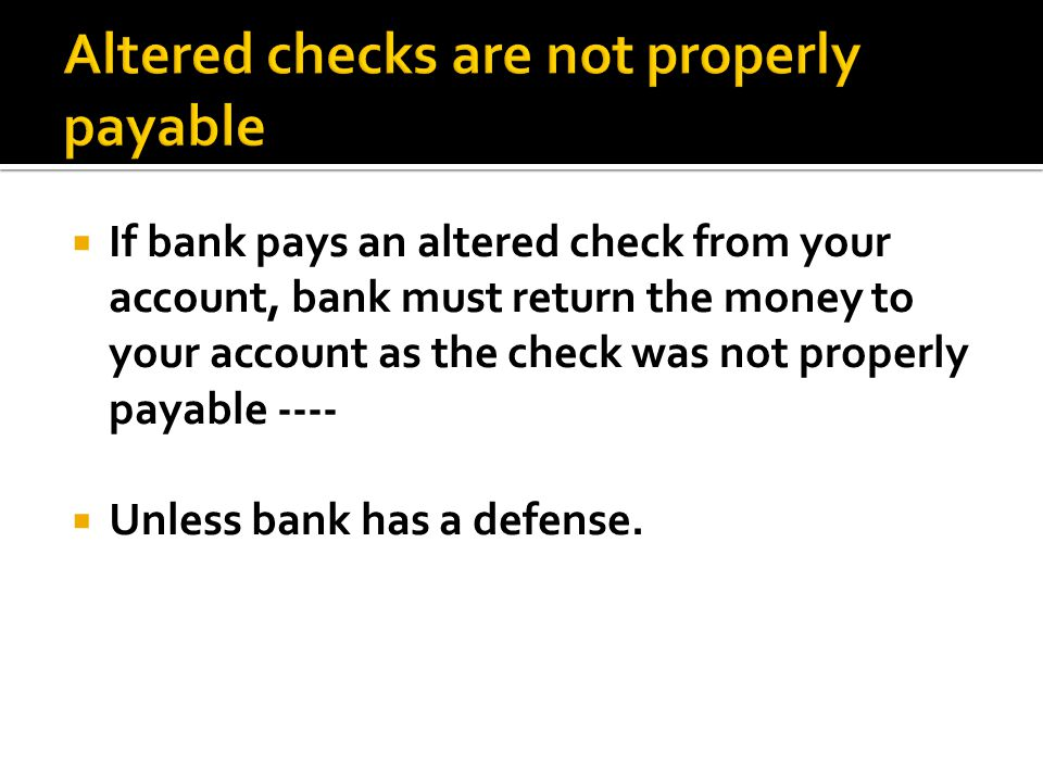  If bank pays an altered check from your account, bank must return the money to your account as the check was not properly payable ----  Unless bank has a defense.