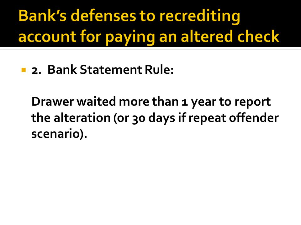  2. Bank Statement Rule: Drawer waited more than 1 year to report the alteration (or 30 days if repeat offender scenario).