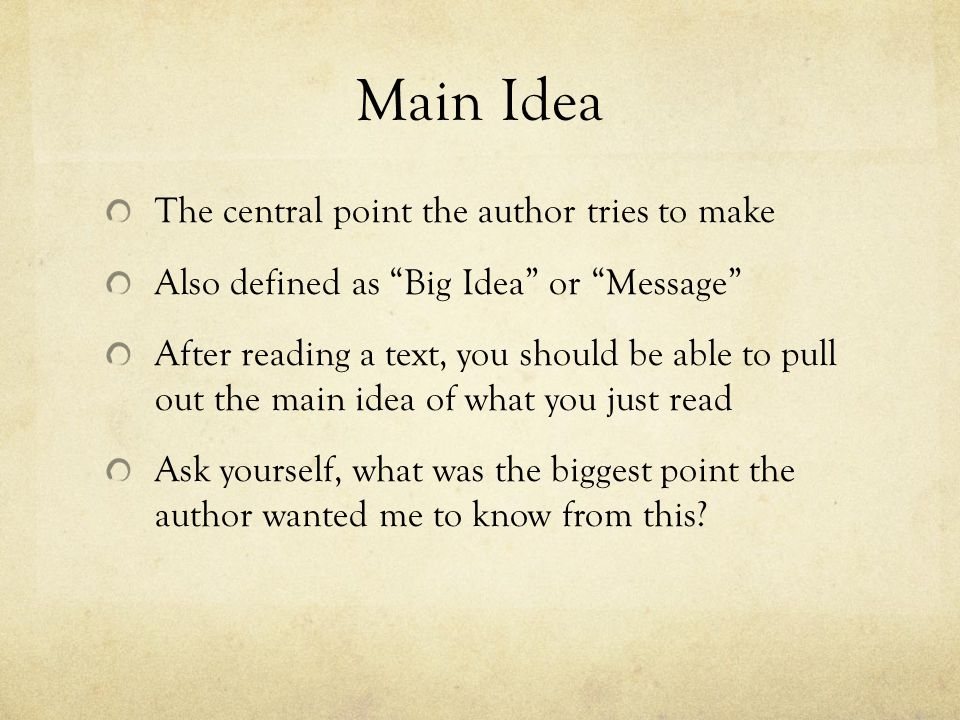 Main Idea The central point the author tries to make Also defined as Big Idea or Message After reading a text, you should be able to pull out the main idea of what you just read Ask yourself, what was the biggest point the author wanted me to know from this