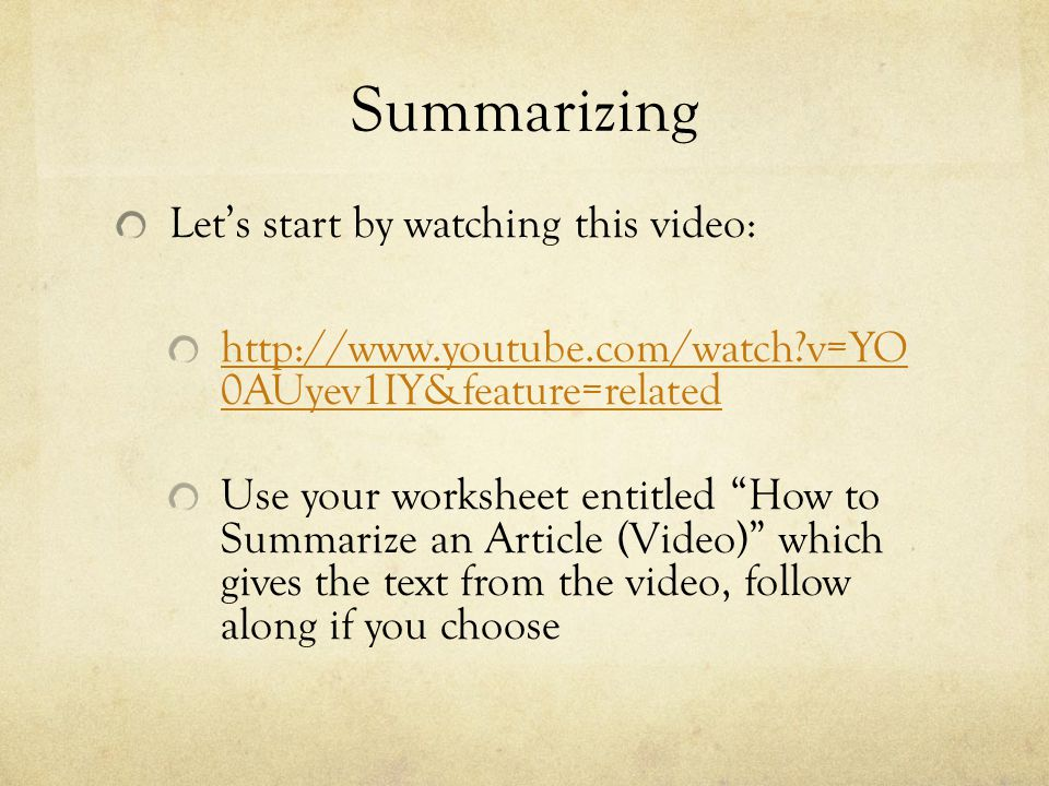 Summarizing Let's start by watching this video: http://www.youtube.com/watch v=YO 0AUyev1IY&feature=related Use your worksheet entitled How to Summarize an Article (Video) which gives the text from the video, follow along if you choose