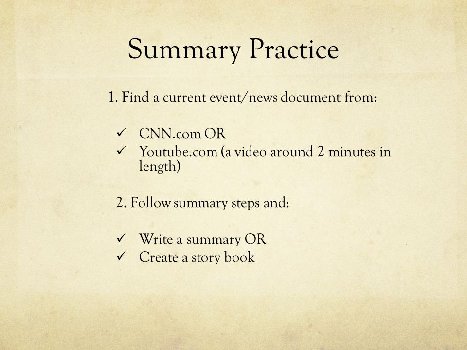 Summary Practice 1. Find a current event/news document from: CNN.com OR Youtube.com (a video around 2 minutes in length) 2. Follow summary steps and: