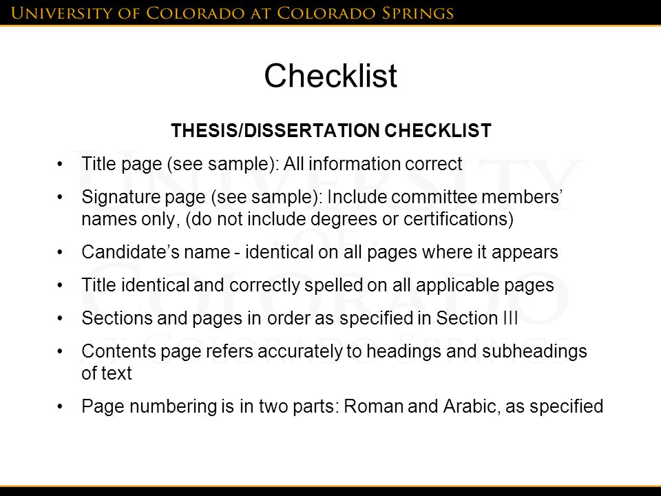 Checklist THESIS/DISSERTATION CHECKLIST Title page (see sample): All information correct Signature page (see sample): Include committee members' names only, (do not include degrees or certifications) Candidate's name - identical on all pages where it appears Title identical and correctly spelled on all applicable pages Sections and pages in order as specified in Section III Contents page refers accurately to headings and subheadings of text Page numbering is in two parts: Roman and Arabic, as specified