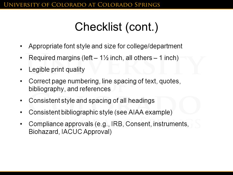 Checklist (cont.) Appropriate font style and size for college/department Required margins (left – 1½ inch, all others – 1 inch) Legible print quality Correct page numbering, line spacing of text, quotes, bibliography, and references Consistent style and spacing of all headings Consistent bibliographic style (see AIAA example) Compliance approvals (e.g., IRB, Consent, instruments, Biohazard, IACUC Approval)
