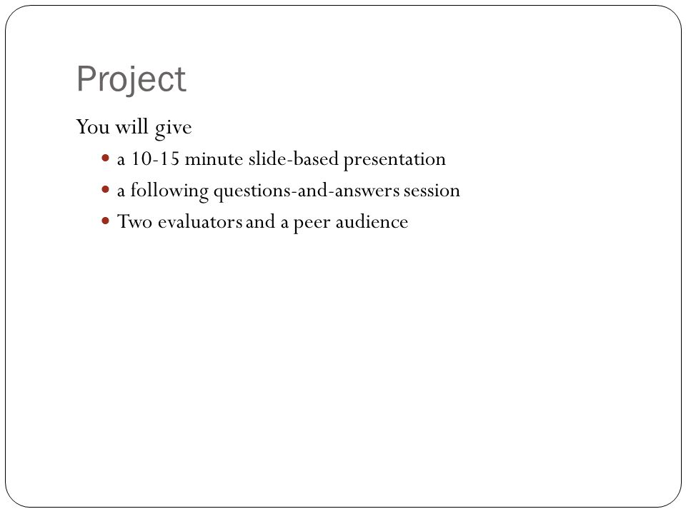Project You will give a 10-15 minute slide-based presentation a following questions-and-answers session Two evaluators and a peer audience