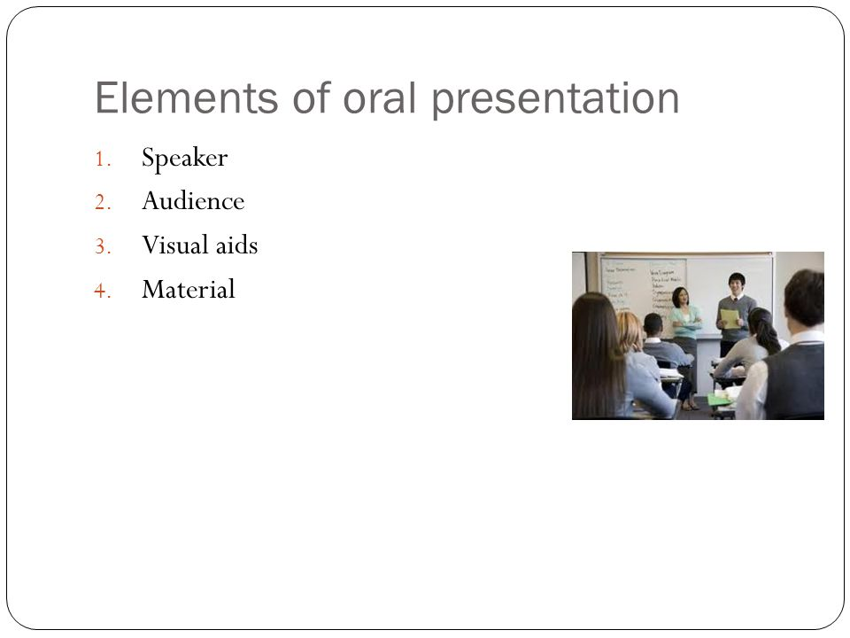 Elements of oral presentation 1. Speaker 2. Audience 3. Visual aids 4. Material