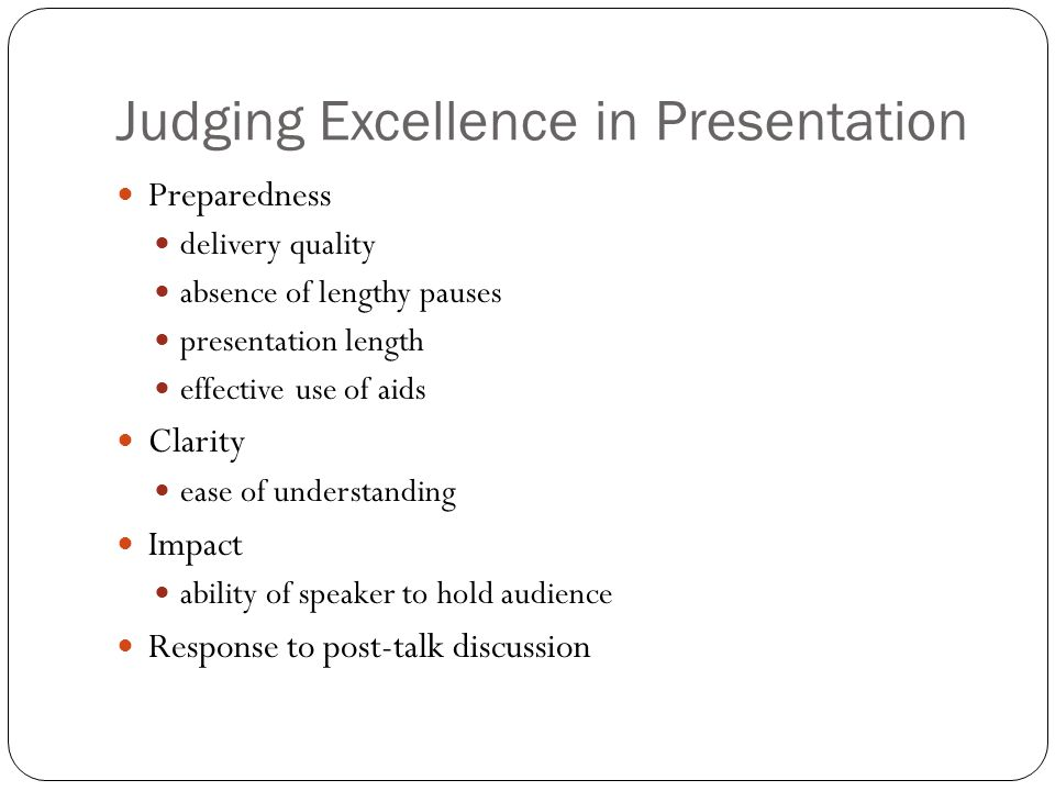 Judging Excellence in Presentation Preparedness delivery quality absence of lengthy pauses presentation length effective use of aids Clarity ease of u