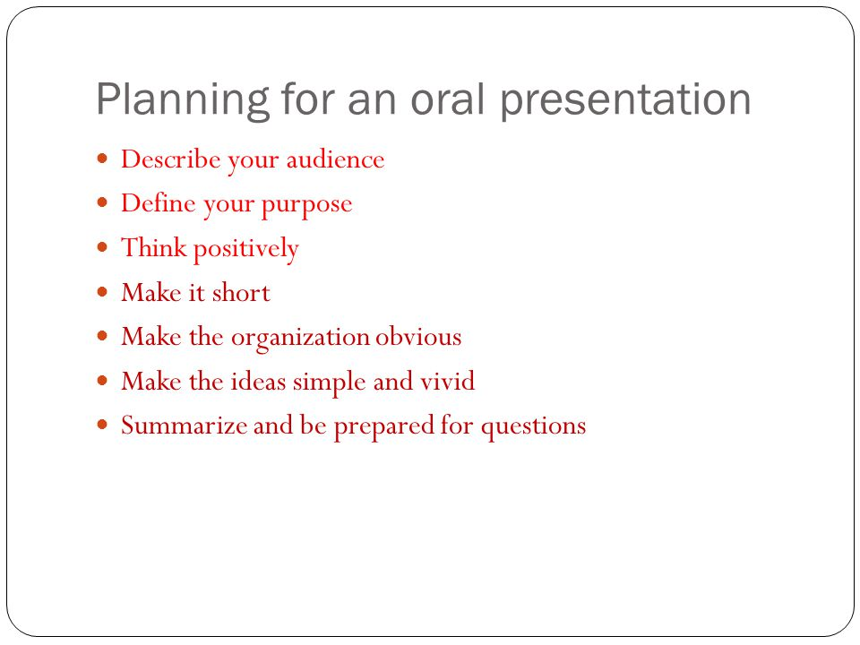 Planning for an oral presentation Describe your audience Define your purpose Think positively Make it short Make the organization obvious Make the ide