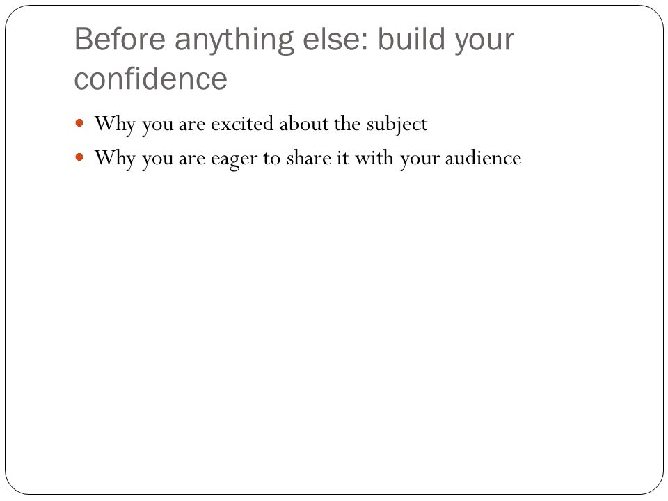 Before anything else: build your confidence Why you are excited about the subject Why you are eager to share it with your audience