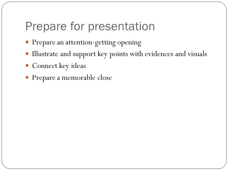Prepare for presentation Prepare an attention-getting opening Illustrate and support key points with evidences and visuals Connect key ideas Prepare a