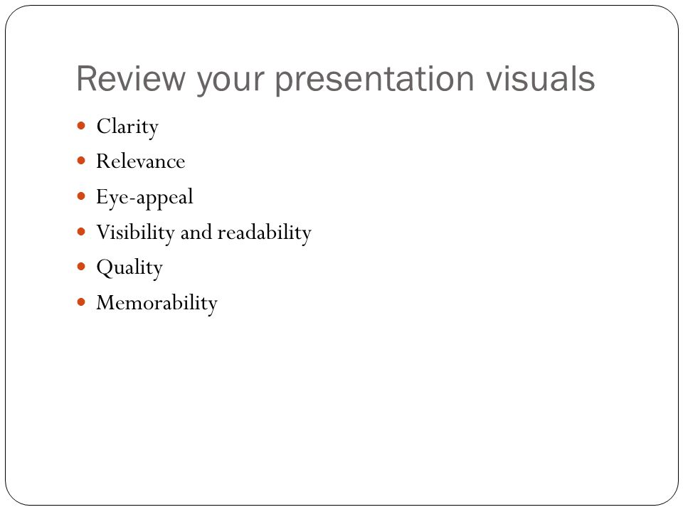 Review your presentation visuals Clarity Relevance Eye-appeal Visibility and readability Quality Memorability