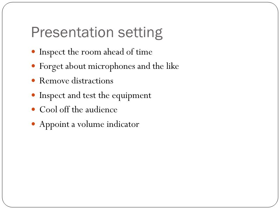 Presentation setting Inspect the room ahead of time Forget about microphones and the like Remove distractions Inspect and test the equipment Cool off