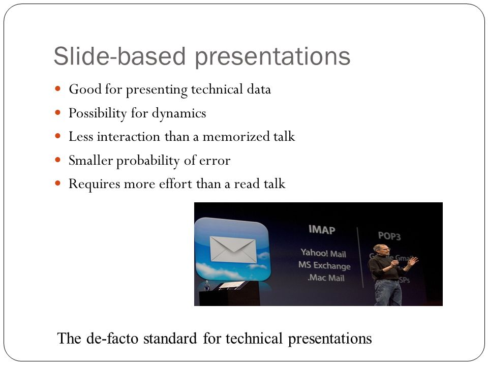 Slide-based presentations Good for presenting technical data Possibility for dynamics Less interaction than a memorized talk Smaller probability of er