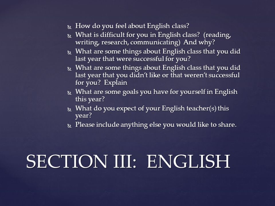  How do you feel about English class?  What is difficult for you in English class? (reading, writing, research, communicating) And why?  What are s