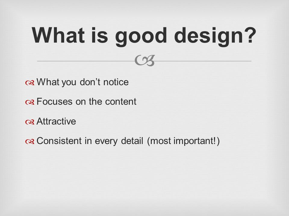   What you don't notice  Focuses on the content  Attractive  Consistent in every detail (most important!) What is good design