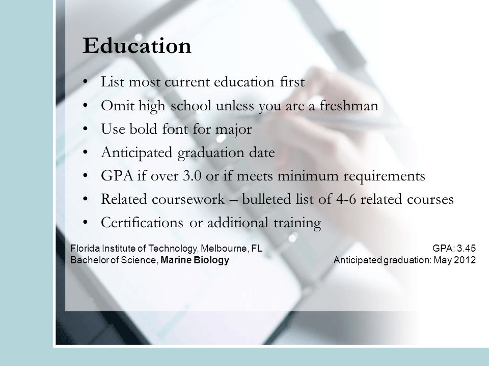 Education List most current education first Omit high school unless you are a freshman Use bold font for major Anticipated graduation date GPA if over 3.0 or if meets minimum requirements Related coursework – bulleted list of 4-6 related courses Certifications or additional training Florida Institute of Technology, Melbourne, FL Bachelor of Science, Marine Biology GPA: 3.45 Anticipated graduation: May 2012