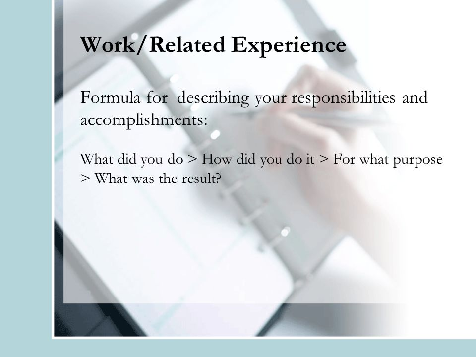 Work/Related Experience Formula for describing your responsibilities and accomplishments: What did you do > How did you do it > For what purpose > What was the result