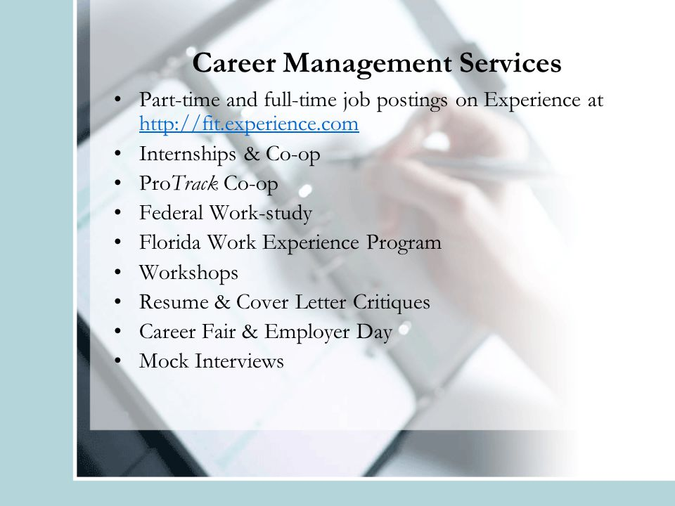 Career Management Services Part-time and full-time job postings on Experience at http://fit.experience.com http://fit.experience.com Internships & Co-op ProTrack Co-op Federal Work-study Florida Work Experience Program Workshops Resume & Cover Letter Critiques Career Fair & Employer Day Mock Interviews