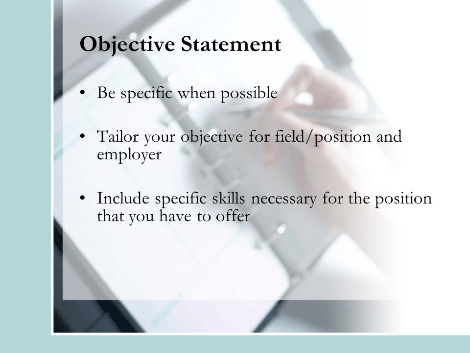 Objective Statement Be specific when possible Tailor your objective for field/position and employer Include specific skills necessary for the position that you have to offer