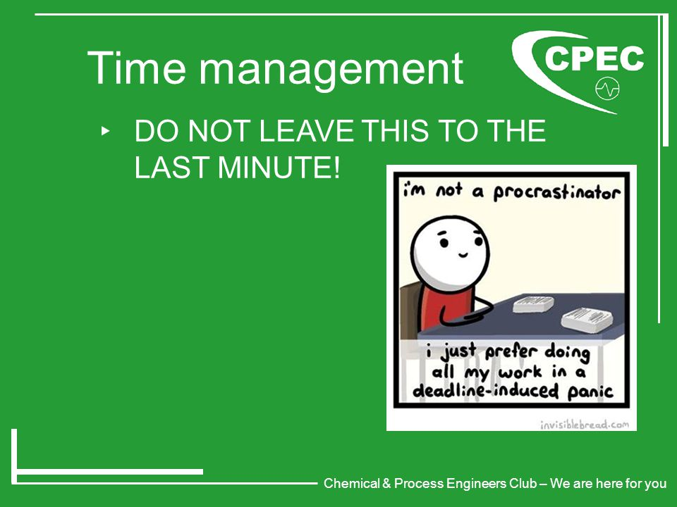 Chemical & Process Engineers Club – We are here for you Time management ‣ DO NOT LEAVE THIS TO THE LAST MINUTE!