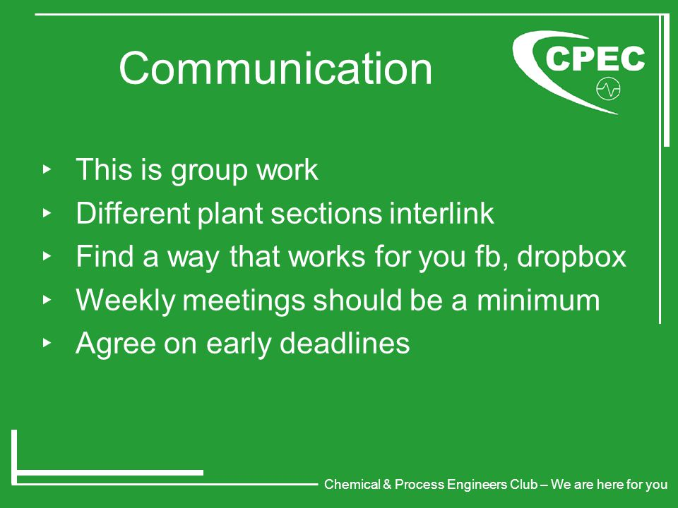 Chemical & Process Engineers Club – We are here for you Communication ‣ This is group work ‣ Different plant sections interlink ‣ Find a way that works for you fb, dropbox ‣ Weekly meetings should be a minimum ‣ Agree on early deadlines