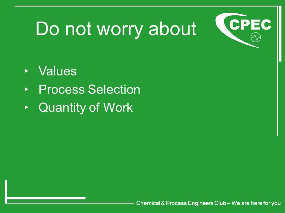 Chemical & Process Engineers Club – We are here for you Do not worry about ‣ Values ‣ Process Selection ‣ Quantity of Work