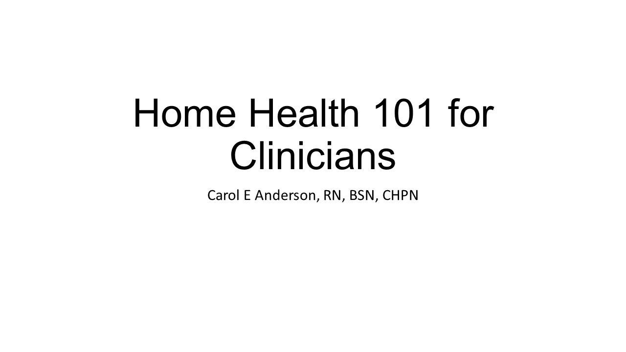 Home Health 101 for Clinicians Carol E Anderson, RN, BSN, CHPN