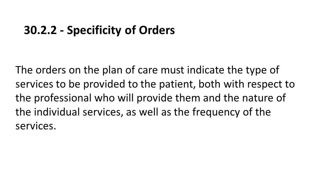 30.2.2 - Specificity of Orders The orders on the plan of care must indicate the type of services to be provided to the patient, both with respect to t
