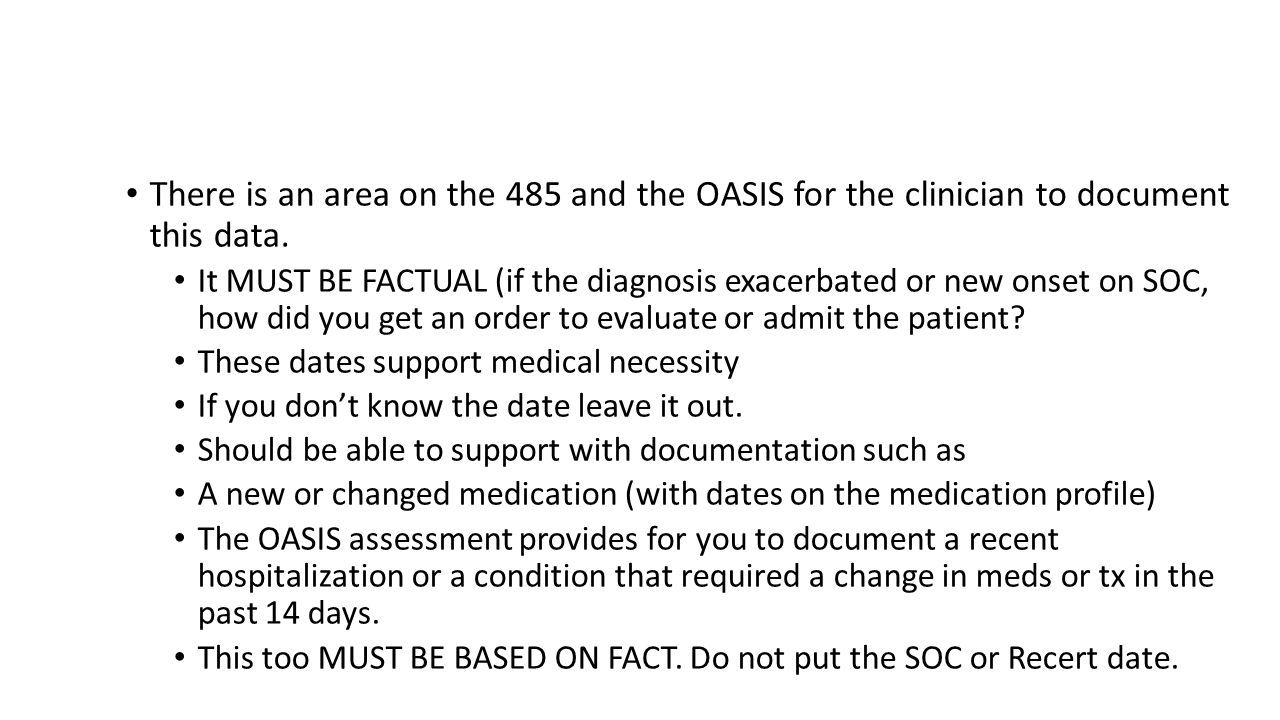 New onset or acute exacerbation of diagnosis There is an area on the 485 and the OASIS for the clinician to document this data. It MUST BE FACTUAL (if