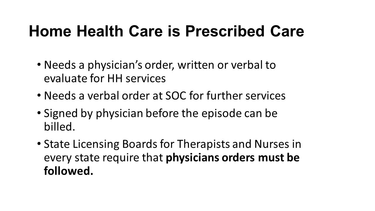 Home Health Care is Prescribed Care Needs a physician's order, written or verbal to evaluate for HH services Needs a verbal order at SOC for further s