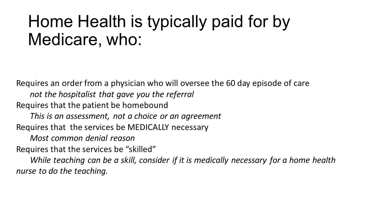 Home Health is typically paid for by Medicare, who: Requires an order from a physician who will oversee the 60 day episode of care not the hospitalist