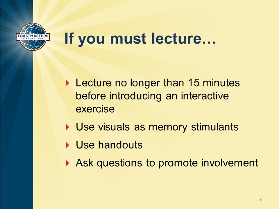 If you must lecture…  Lecture no longer than 15 minutes before introducing an interactive exercise  Use visuals as memory stimulants  Use handouts