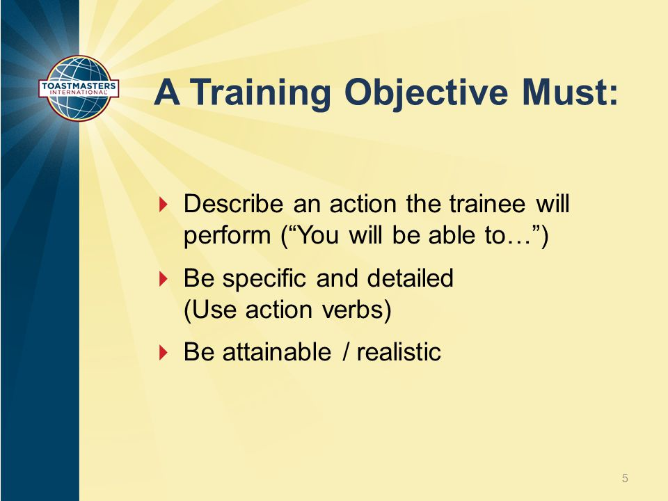 "A Training Objective Must:  Describe an action the trainee will perform (""You will be able to…"")  Be specific and detailed (Use action verbs)  Be a"