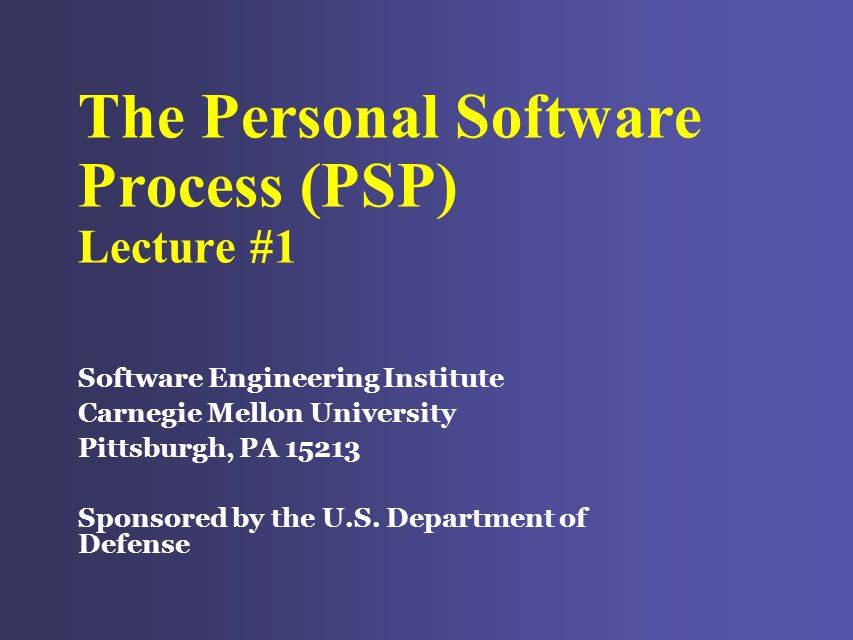 The Personal Software Process (PSP) Lecture #1 Software Engineering Institute Carnegie Mellon University Pittsburgh, PA 15213 Sponsored by the U.S.