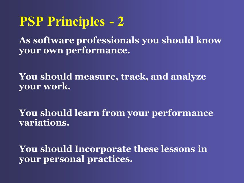 PSP Principles - 2 As software professionals you should know your own performance.