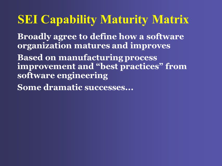 SEI Capability Maturity Matrix Broadly agree to define how a software organization matures and improves Based on manufacturing process improvement and best practices from software engineering Some dramatic successes...