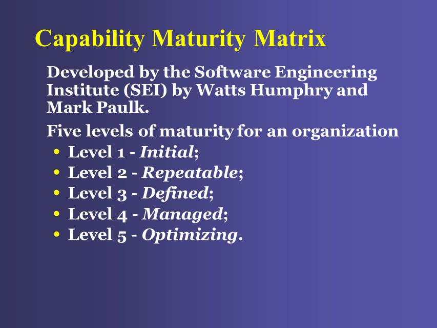 Capability Maturity Matrix Developed by the Software Engineering Institute (SEI) by Watts Humphry and Mark Paulk.