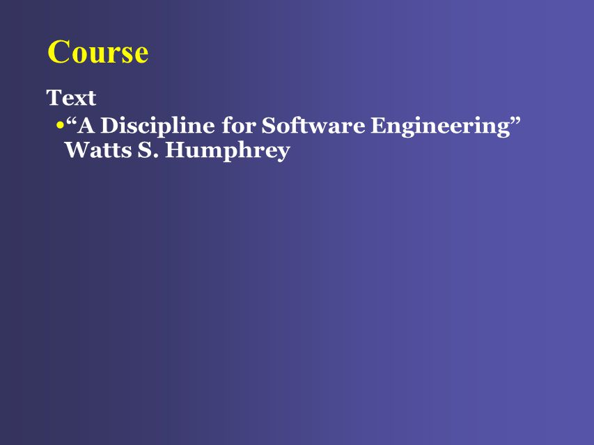 Course Text A Discipline for Software Engineering Watts S. Humphrey
