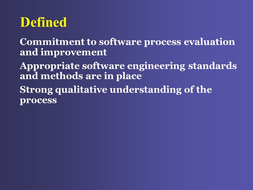 Defined Commitment to software process evaluation and improvement Appropriate software engineering standards and methods are in place Strong qualitative understanding of the process