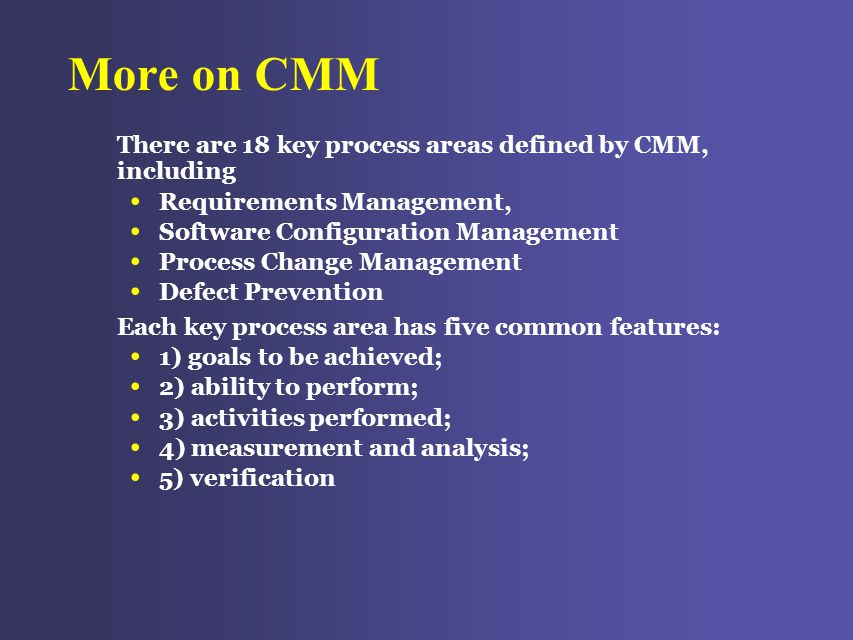 More on CMM There are 18 key process areas defined by CMM, including Requirements Management, Software Configuration Management Process Change Management Defect Prevention Each key process area has five common features: 1) goals to be achieved; 2) ability to perform; 3) activities performed; 4) measurement and analysis; 5) verification