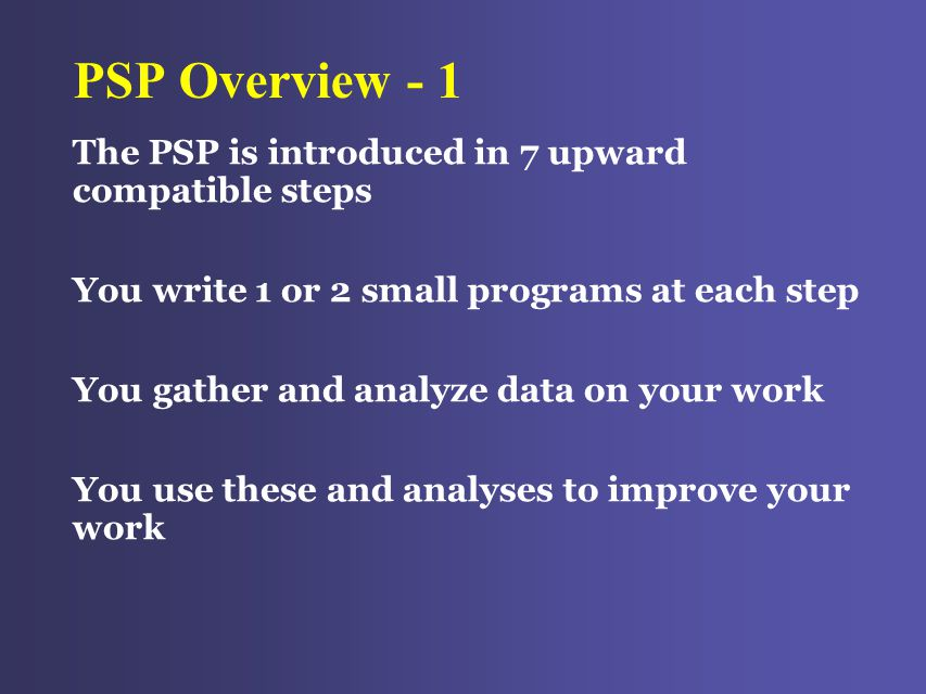 PSP Overview - 1 The PSP is introduced in 7 upward compatible steps You write 1 or 2 small programs at each step You gather and analyze data on your work You use these and analyses to improve your work